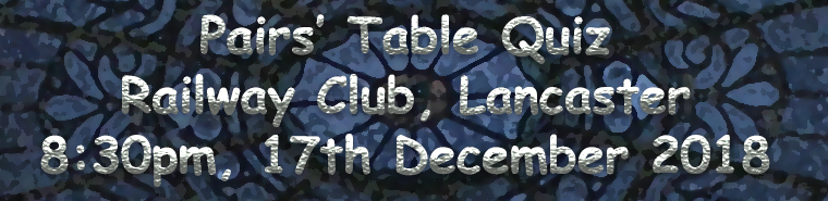 2018 Pairs Table Quiz - Railway Club - 8.30 pm, 17th December 2018.